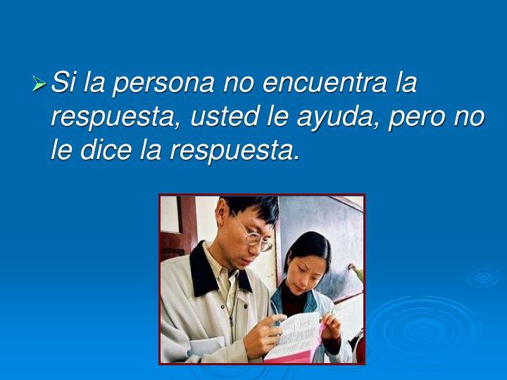 Si la persona no encuentra la respuesta, usted le ayuda, pero no le dice la respuesta.