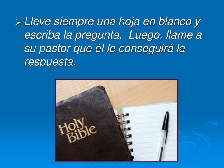 Lleve siempre una hoja en blanco y escriba la pregunta.  Luego, llame a su pastor que él le conseguirá la respuesta.