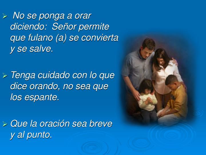 No se ponga a orar diciendo:  Señor permite que fulano (a) se convierta y se salve.