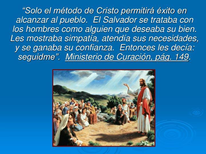 """""""Solo el método de Cristo permitirá éxito en alcanzar al pueblo.  El Salvador se trataba con los hombres como alguien que deseaba su bien. Les mostraba simpatía, atendía sus necesidades, y se ganaba su confianza.  Entonces les decía: seguidme""""."""