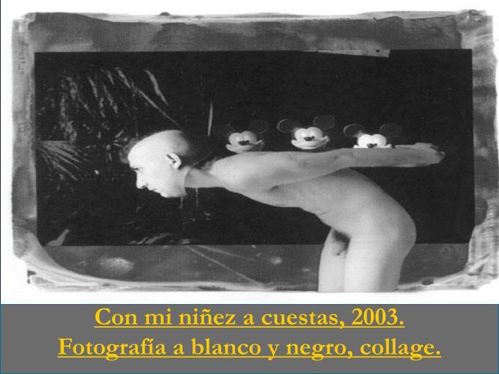 Con mi niñez a cuestas, 2003.                         Fotografía a blanco y negro, collage.