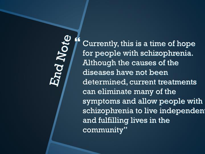 Currently, this is a time of hope for people with schizophrenia.  Although the causes of the diseases have not been determined, current treatments can eliminate many of the symptoms and allow people with schizophrenia to live independent and fulfilling lives in the community""
