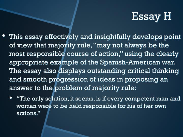 "This essay effectively and insightfully develops point of view that majority rule, ""may not always be the most responsible course of action,"" using the clearly appropriate example of the Spanish-American war.  The essay also displays outstanding critical thinking and smooth progression of ideas in proposing an answer to the problem of majority rule:"