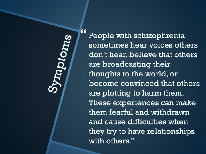 People with schizophrenia sometimes hear voices others don't hear, believe that others are broadcasting their thoughts to the world, or become convinced that others are plotting to harm them.  These experiences can make them fearful and withdrawn and cause difficulties when they try to have relationships with others.""