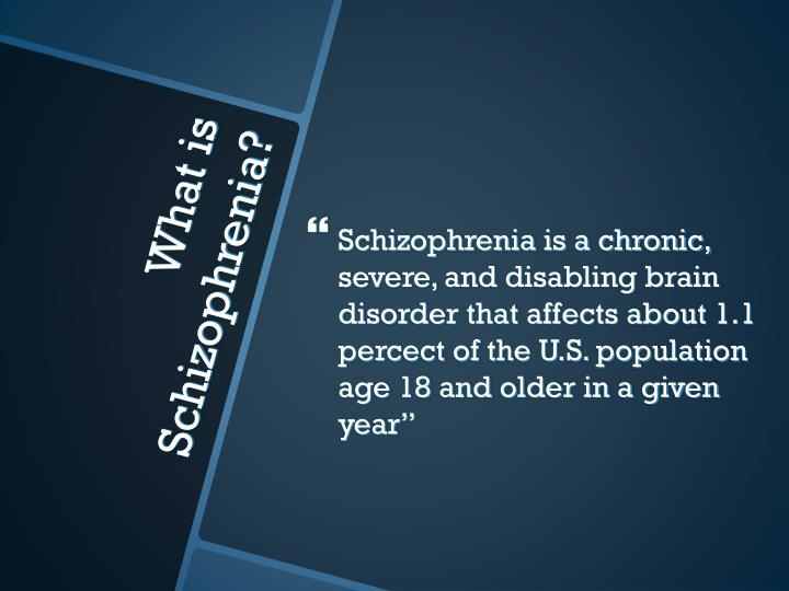 Schizophrenia is a chronic, severe, and disabling brain disorder that affects about 1.1 percect of the U.S. population age 18 and older in a given year""
