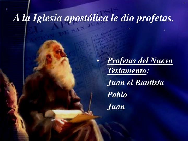 A la Iglesia apostólica le dio profetas.