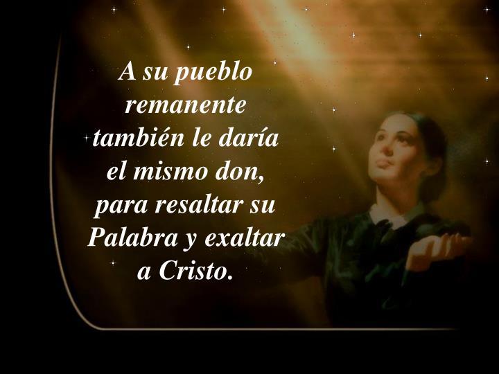 A su pueblo remanente también le daría el mismo don, para resaltar su Palabra y exaltar a Cristo.