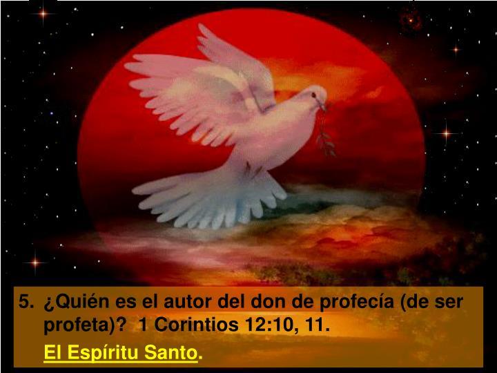 5.¿Quién es el autor del don de profecía (de ser profeta)?  1 Corintios 12:10, 11.