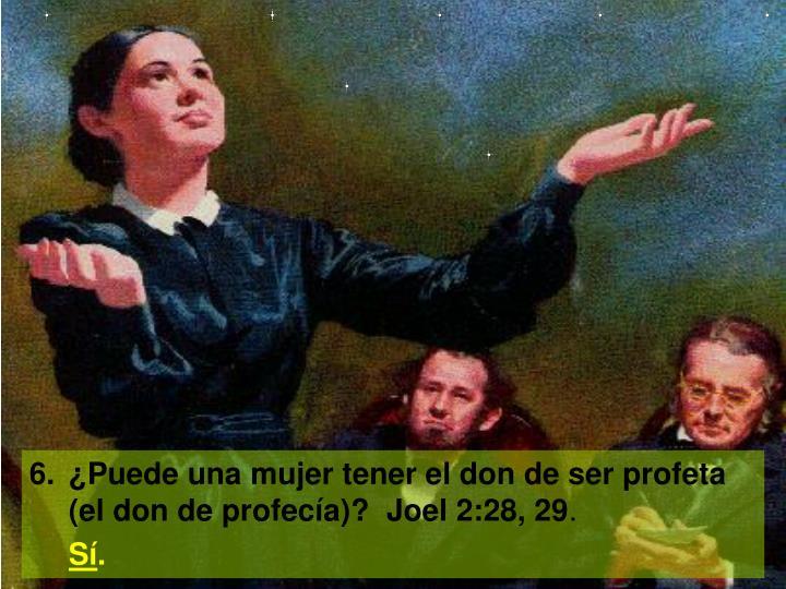 6.¿Puede una mujer tener el don de ser profeta (el don de profecía)?  Joel 2:28, 29