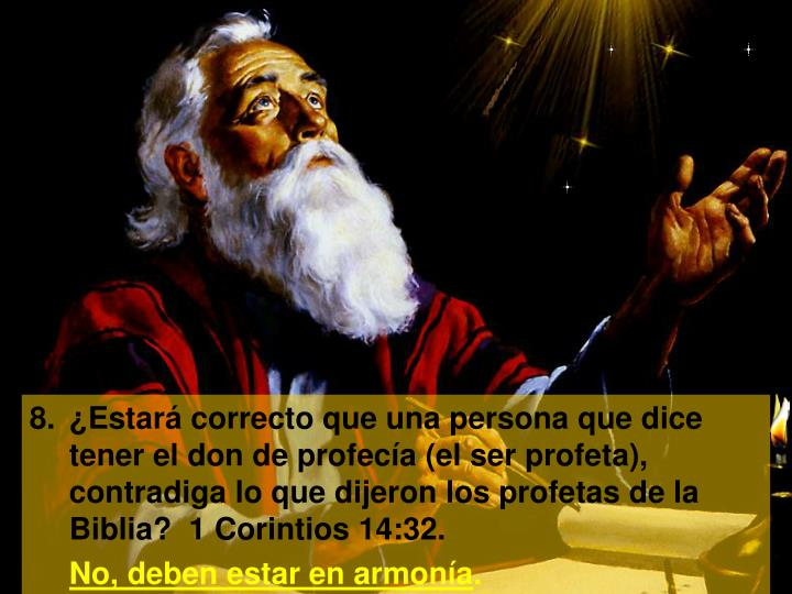 8.¿Estará correcto que una persona que dice tener el don de profecía (el ser profeta), contradiga lo que dijeron los profetas de la Biblia?  1 Corintios 14:32.
