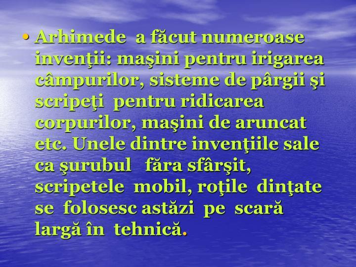 Arhimede  a făcut numeroase invenţii: maşini pentru irigarea  câmpurilor, sisteme de pârgii şi scripeţi  pentru ridicarea corpurilor, maşini de aruncat etc. Unele dintre invenţiile sale ca şurubul   făra sfârşit, scripetele  mobil, roţile  dinţate  se  folosesc astăzi  pe  scară largă în  tehnică