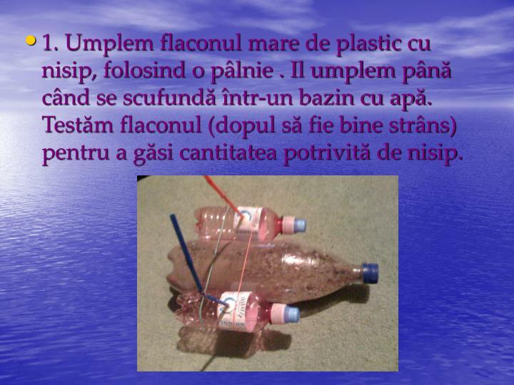 1. Umplem flaconul mare de plastic cu nisip, folosind o pâlnie . Il umplem până când se scufundă într-un bazin cu apă. Testăm flaconul (dopul să fie bine strâns) pentru a găsi cantitatea potrivită de nisip.