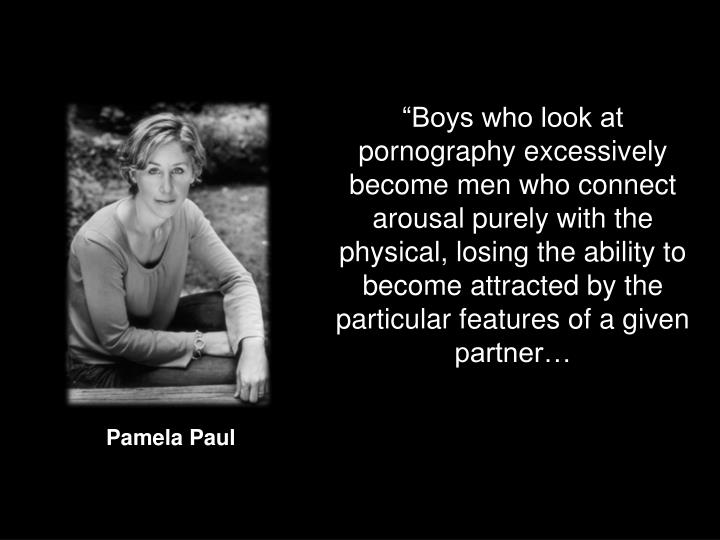 """Boys who look at pornography excessively become men who connect arousal purely with the physical, losing the ability to become attracted by the particular features of a given partner…"