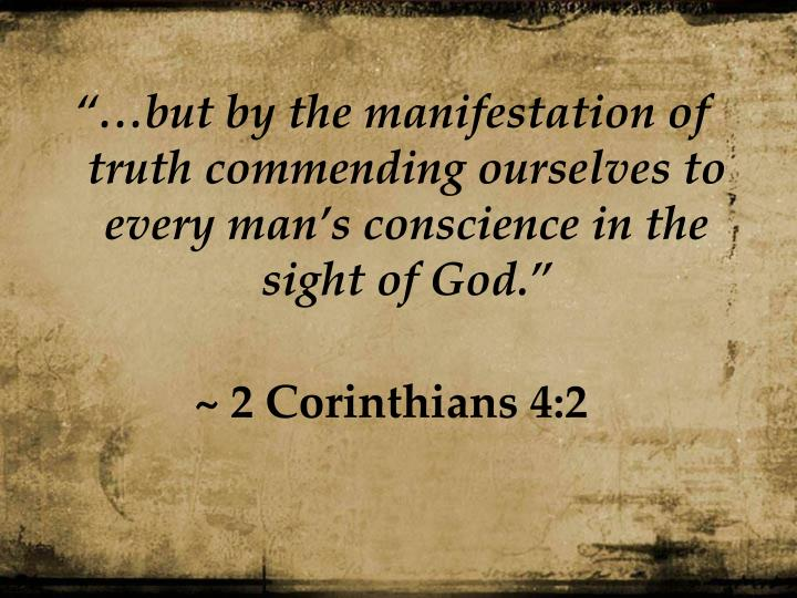 """…but by the manifestation of truth commending ourselves to every man's conscience in the sight of God."""