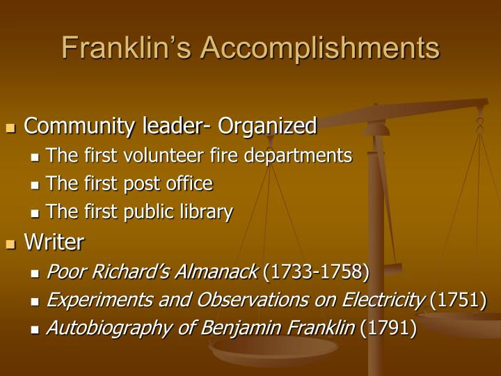 the life accomplishments of benjamin franklin Part 2 begins with franklin writing from passy, france, receiving letters from two of his friends, abel james and benjamin vaughan they basically tell franklin that he is awesome, that his life story is awesome, and he should keep writing it.