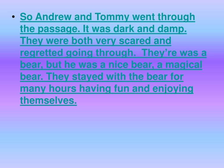 So Andrew and Tommy went through the passage. It was dark and damp. They were both very scared and regretted going through.  They're was a bear, but he was a nice bear, a magical bear. They stayed with the bear for many hours having fun and enjoying themselves.
