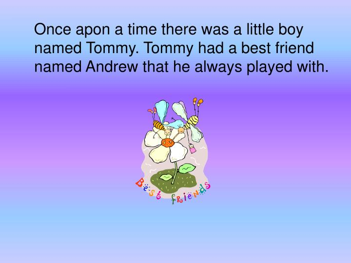 Once apon a time there was a little boy named Tommy. Tommy had a best friend named Andrew that he always played with.