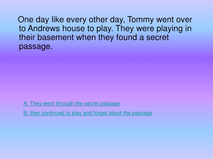 One day like every other day, Tommy went over to Andrews house to play. They were playing in their basement when they found a secret passage.
