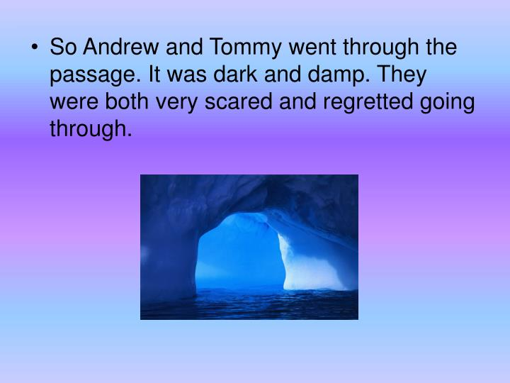 So Andrew and Tommy went through the passage. It was dark and damp. They were both very scared and regretted going through.