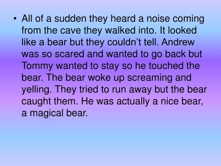 All of a sudden they heard a noise coming from the cave they walked into. It looked like a bear but they couldn't tell. Andrew was so scared and wanted to go back but Tommy wanted to stay so he touched the bear. The bear woke up screaming and yelling. They tried to run away but the bear caught them. He was actually a nice bear, a magical bear.