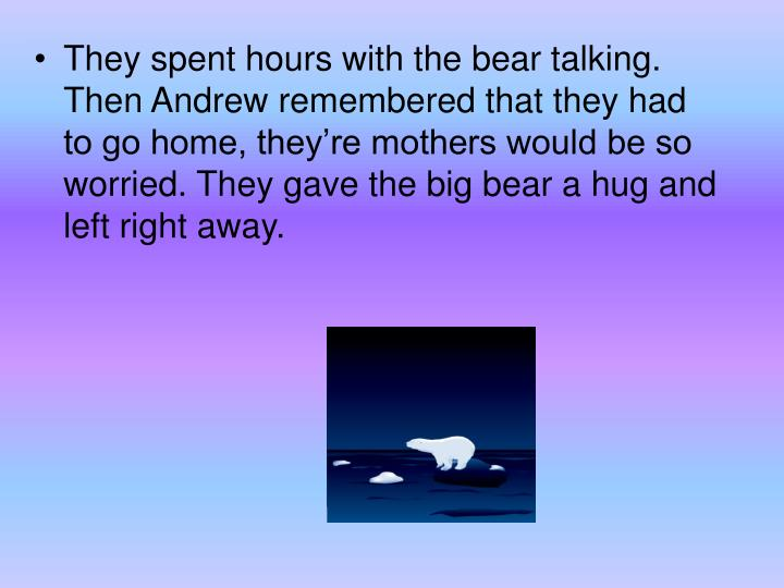 They spent hours with the bear talking. Then Andrew remembered that they had to go home, they're mothers would be so worried. They gave the big bear a hug and left right away.