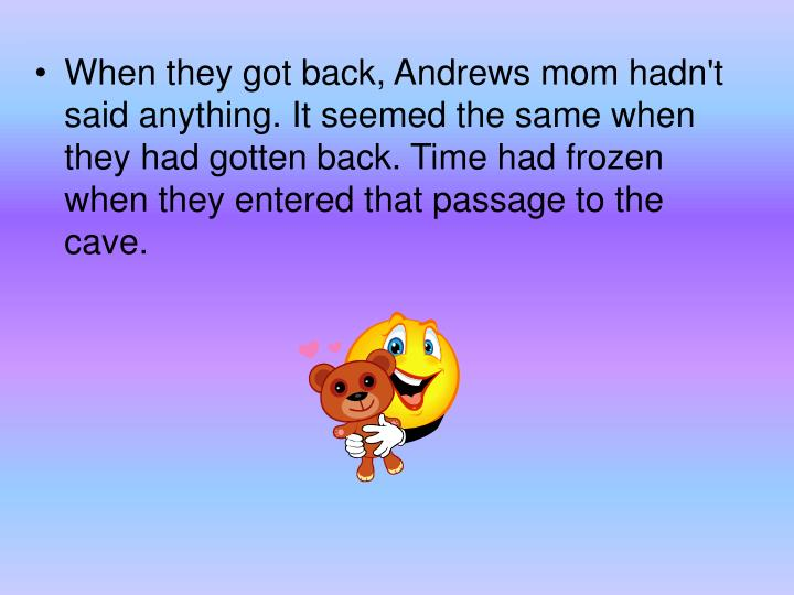 When they got back, Andrews mom hadn't said anything. It seemed the same when they had gotten back. Time had frozen when they entered that passage to the cave.