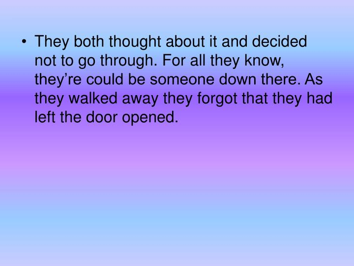 They both thought about it and decided not to go through. For all they know, they're could be someone down there. As they walked away they forgot that they had left the door opened.