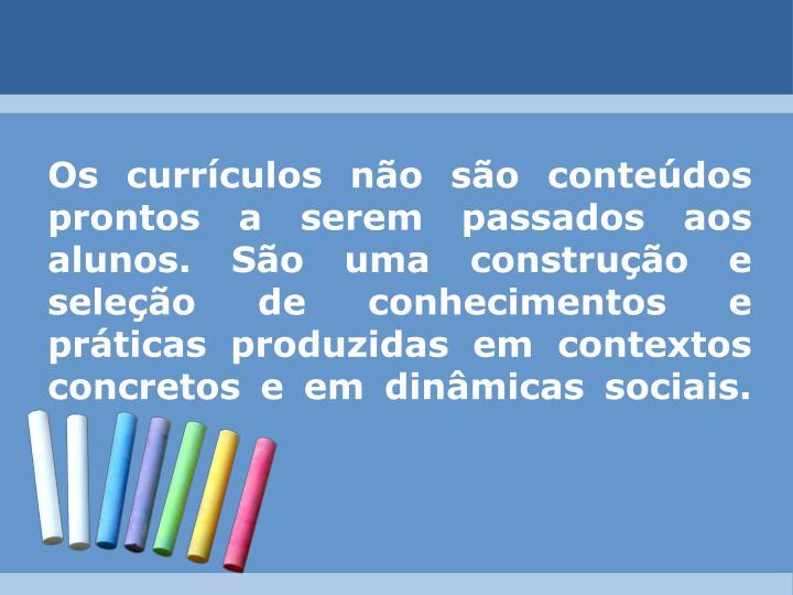 Os currículos não são conteúdos prontos a serem passados aos alunos. São uma construção e seleção de conhecimentos e práticas produzidas em contextos concretos e em dinâmicas sociais.