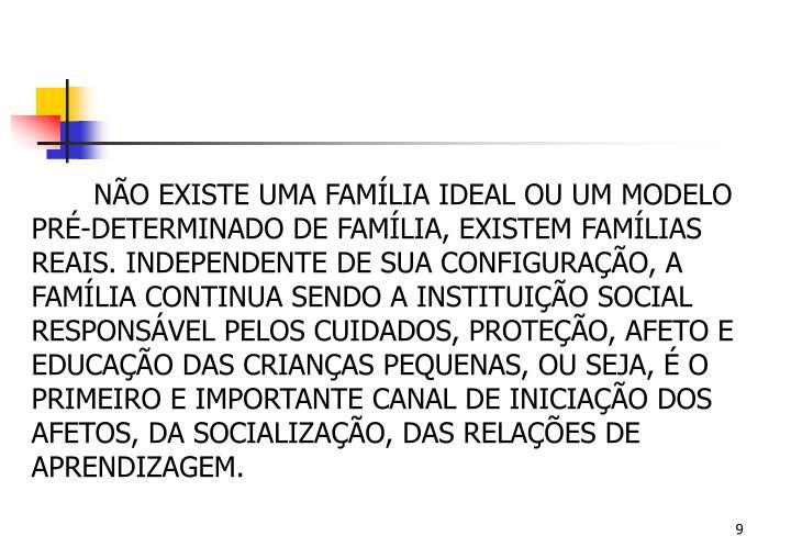 NÃO EXISTE UMA FAMÍLIA IDEAL OU UM MODELO PRÉ-DETERMINADO DE FAMÍLIA, EXISTEM FAMÍLIAS REAIS. INDEPENDENTE DE SUA CONFIGURAÇÃO, A FAMÍLIA CONTINUA SENDO A INSTITUIÇÃO SOCIAL RESPONSÁVEL PELOS CUIDADOS, PROTEÇÃO, AFETO E EDUCAÇÃO DAS CRIANÇAS PEQUENAS, OU SEJA, É O PRIMEIRO E IMPORTANTE CANAL DE INICIAÇÃO DOS AFETOS, DA SOCIALIZAÇÃO, DAS RELAÇÕES DE APRENDIZAGEM.