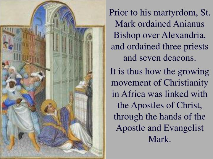Prior to his martyrdom, St. Mark ordained Anianus Bishop over Alexandria, and ordained three priests and seven deacons.