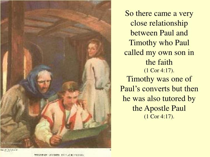 So there came a very close relationship between Paul and Timothy who Paul called my own son in the faith