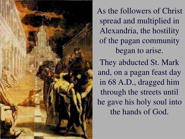 As the followers of Christ spread and multiplied in Alexandria, the hostility of the pagan community began to arise.