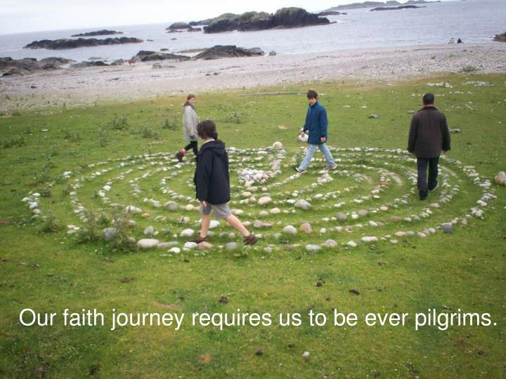 Our faith journey requires us to be ever pilgrims.