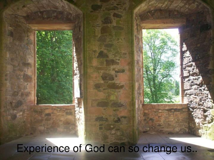 Experience of God can so change us..