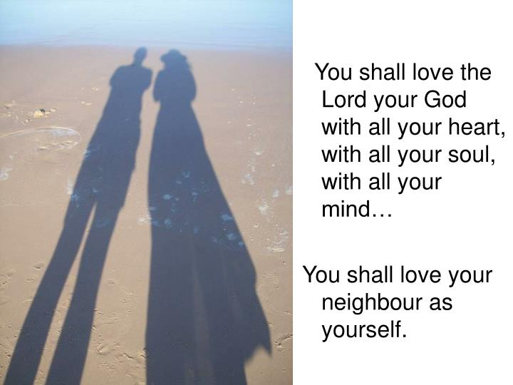 You shall love the Lord your God with all your heart, with all your soul, with all your mind…