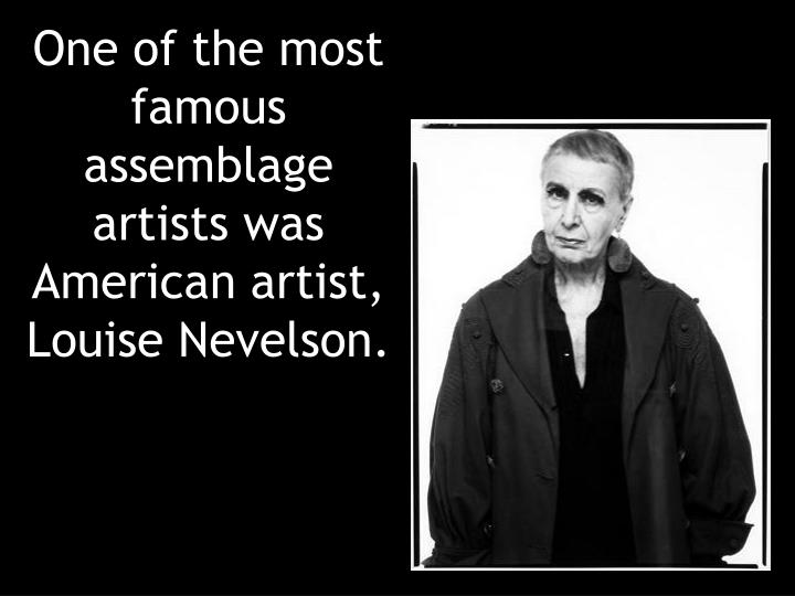 One of the most famous assemblage artists was American artist,