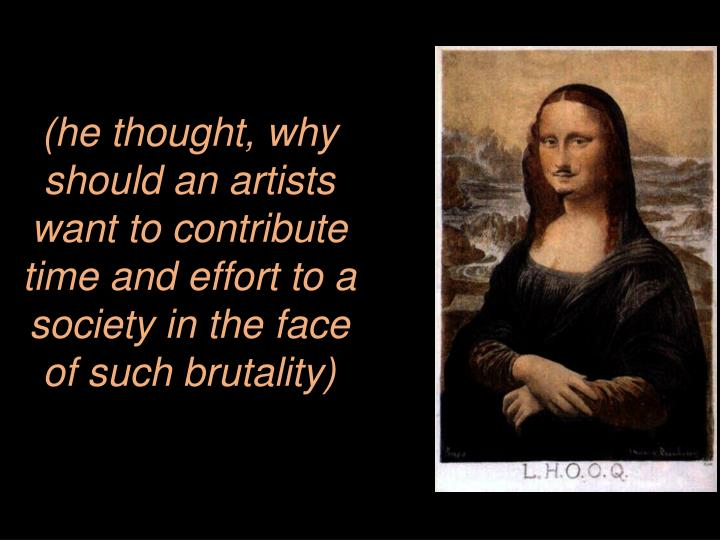 (he thought, why should an artists want to contribute time and effort to a society in the face of such brutality)