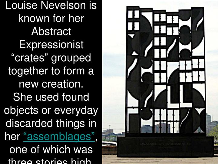 "Louise Nevelson is known for her Abstract Expressionist ""crates"" grouped together to form a new creation."