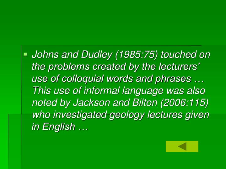 Johns and Dudley (1985:75) touched on the problems created by the lecturers' use of colloquial words and phrases … This use of informal language was also noted by Jackson and Bilton (2006:115) who investigated geology lectures given in English …