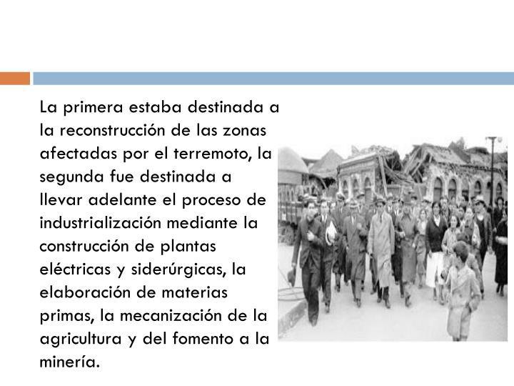 La primera estaba destinada a la reconstrucción de las zonas afectadas por el terremoto, la segunda fue destinada a llevar adelante el proceso de industrialización mediante la construcción de plantas eléctricas y siderúrgicas, la elaboración de materias primas, la mecanización de la agricultura y del fomento a la minería.