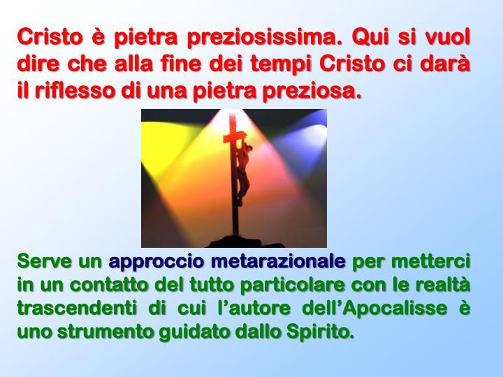 Cristo è pietra preziosissima. Qui si vuol dire che alla fine dei tempi Cristo ci darà il riflesso di una pietra preziosa.