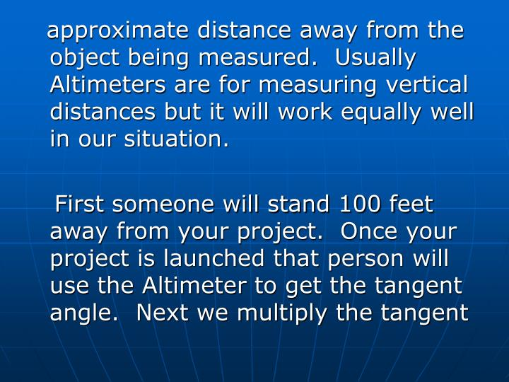approximate distance away from the object being measured.  Usually Altimeters are for measuring vertical distances but it will work equally well in our situation.