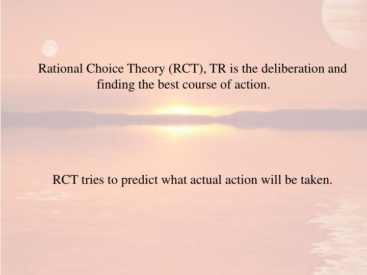 Rational Choice Theory (RCT), TR is the deliberation and finding the best course of action.