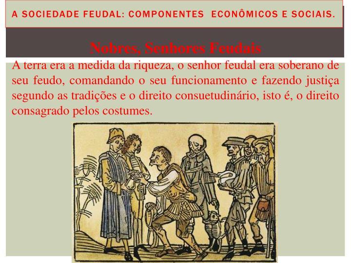 A Sociedade Feudal: componentes  econômicos e sociais.