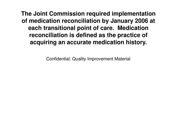 The Joint Commission required implementation of medication reconciliation by January 2006 at each transitional point of care.  Medication reconciliation is defined as the practice of acquiring an accurate medication history.