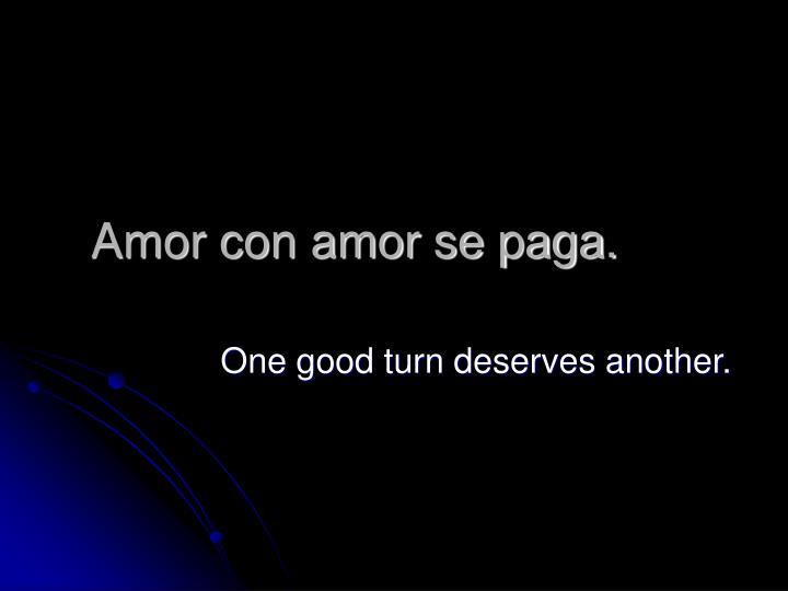 Amor con amor se paga.