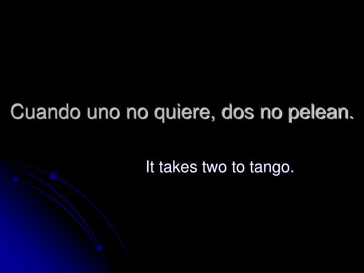 Cuando uno no quiere, dos no pelean.