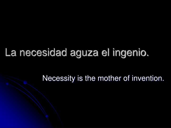 La necesidad aguza el ingenio.