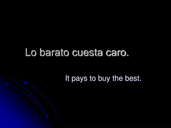 Lo barato cuesta caro.