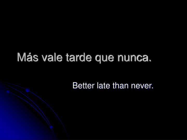 Más vale tarde que nunca.